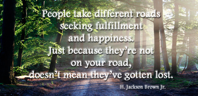 "road leading into forest with a quote reading ""People take different roads seeking fulfillment and happiness. Just because they're not on your road, doesn't mean they've gotten lost. H. Jackson Brown Jr."""